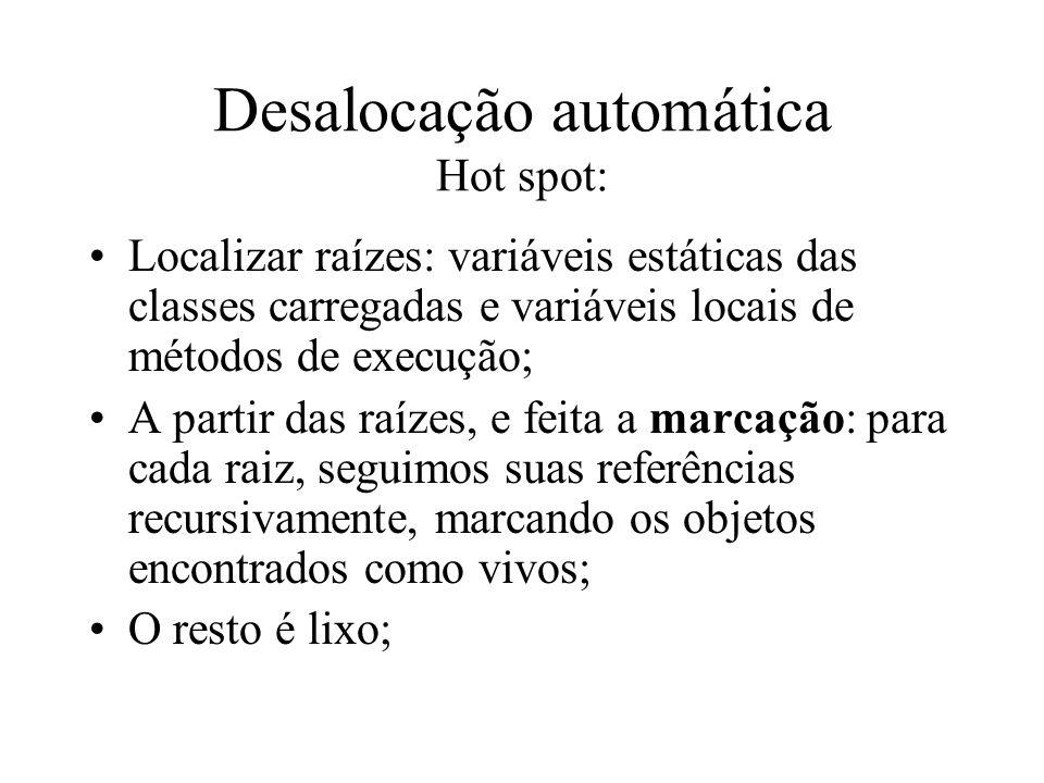 Desalocação automática Hot spot: Localizar raízes: variáveis estáticas das classes carregadas e variáveis locais de métodos de execução; A partir das