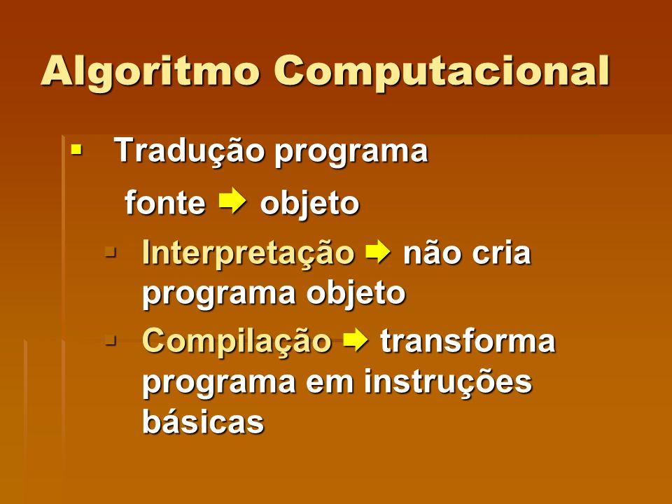 Algoritmo Computacional Tradução programa Tradução programa fonte objeto fonte objeto Interpretação não cria programa objeto Interpretação não cria pr