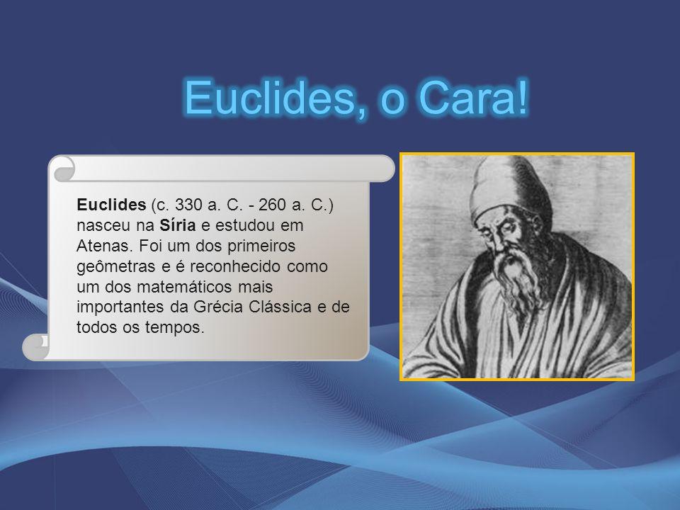 Euclides (c. 330 a. C. - 260 a. C.) nasceu na Síria e estudou em Atenas. Foi um dos primeiros geômetras e é reconhecido como um dos matemáticos mais i