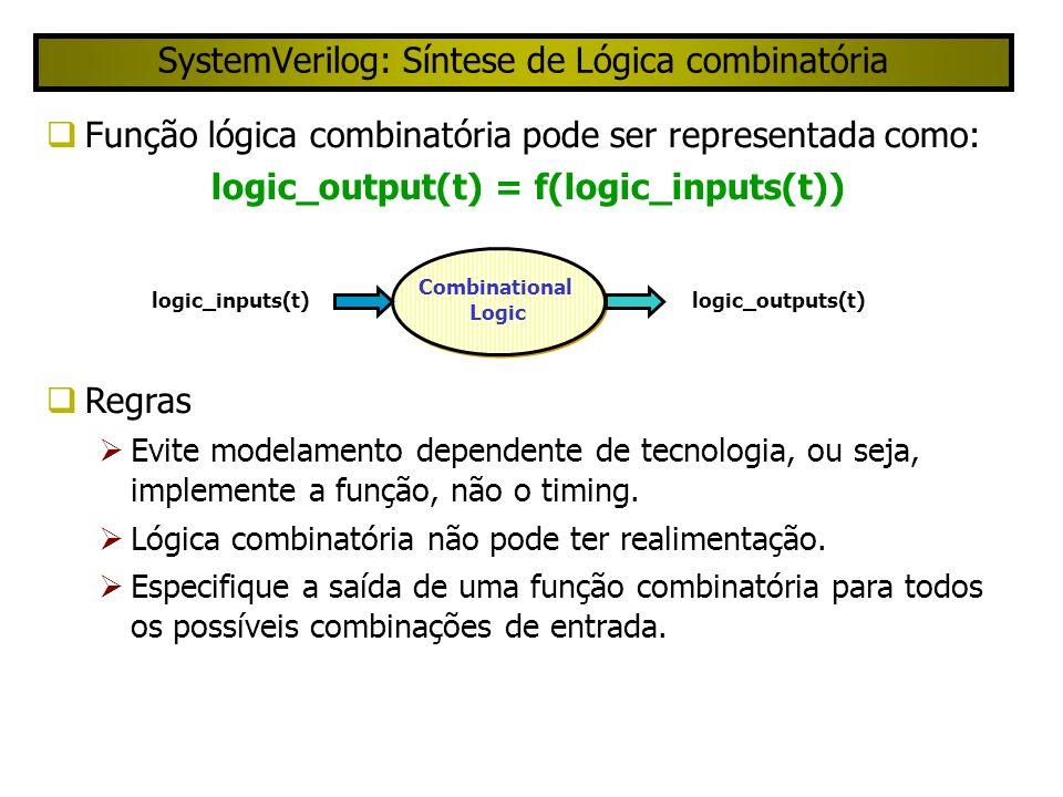 SystemVerilog: Síntese de Lógica combinatória Função lógica combinatória pode ser representada como: logic_output(t) = f(logic_inputs(t)) Regras Evite modelamento dependente de tecnologia, ou seja, implemente a função, não o timing.