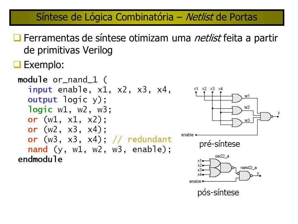 Síntese de Lógica Combinatória – Netlist de Portas Ferramentas de síntese otimizam uma netlist feita a partir de primitivas Verilog Exemplo: module or_nand_1 ( input enable, x1, x2, x3, x4, output logic y); logic w1, w2, w3; or (w1, x1, x2); or (w2, x3, x4); or (w3, x3, x4); // redundant nand (y, w1, w2, w3, enable); endmodule pré-síntese pós-síntese