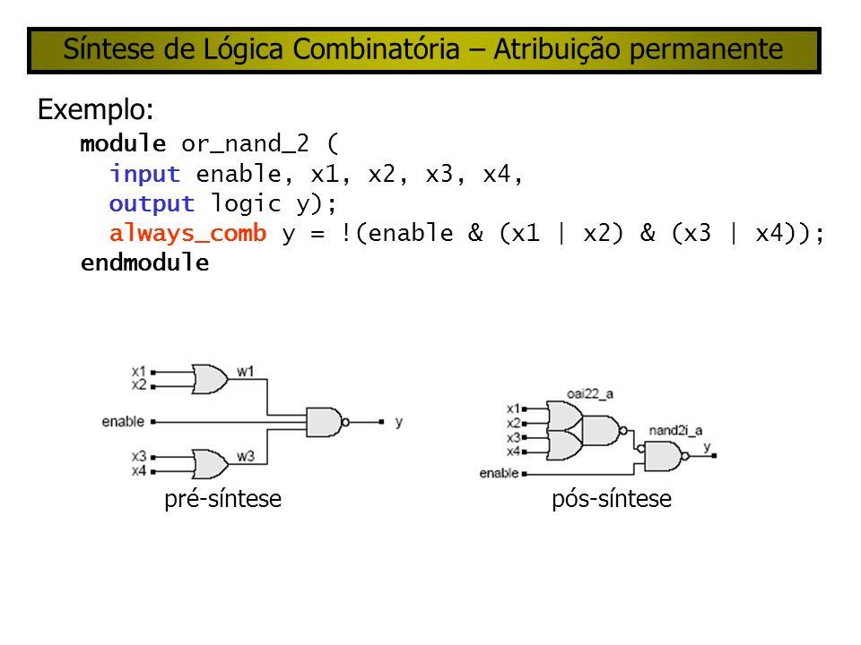 Síntese de Lógica Combinatória – Estilo comportamental Exemplo: module or_nand_3 ( input enable, x1, x2, x3, x4; output logic y); always_comb if (enable) y <= !((x1 | x2) & (x3 | x4)); else y <= 1; // operand is a constant.