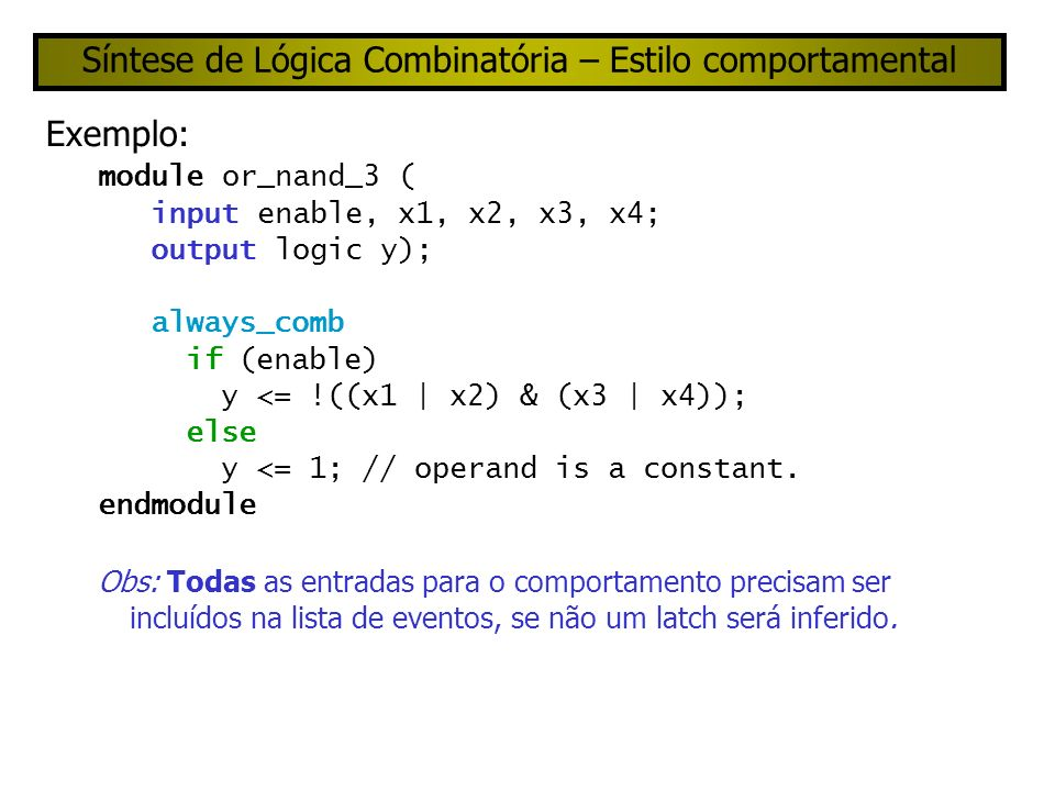 Síntese de Lógica Combinatória – Estilo comportamental Exemplo: module or_nand_3 ( input enable, x1, x2, x3, x4; output logic y); always_comb if (enable) y <= !((x1 | x2) & (x3 | x4)); else y <= 1; // operand is a constant.