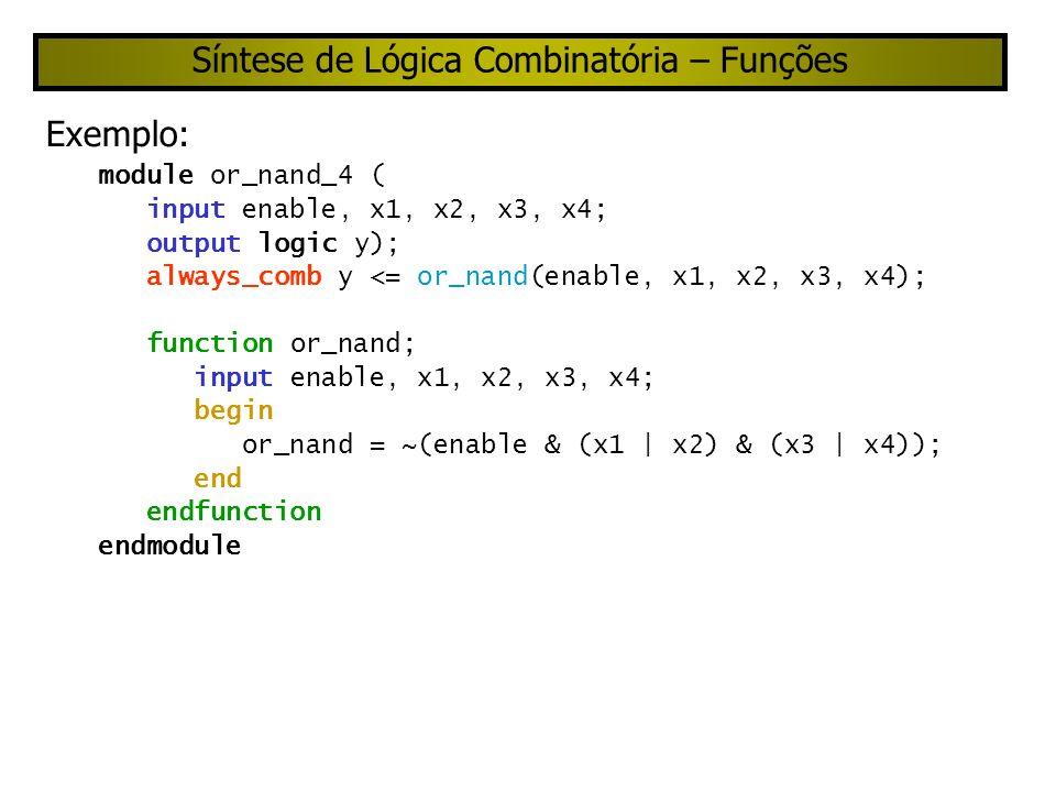Síntese de Lógica Combinatória – Tarefas Example ???duvidoso???: module or_nand_5 ( input enable, x1, x2, x3, x4, output logic y); always_comb or_nand (enable, x1, x2, x3c, x4); task or_nand; input enable, x1, x2, x3, x4; output y; begin y = !(enable & (x1 | x2) & (x3 | x4)); end endtask endmodule