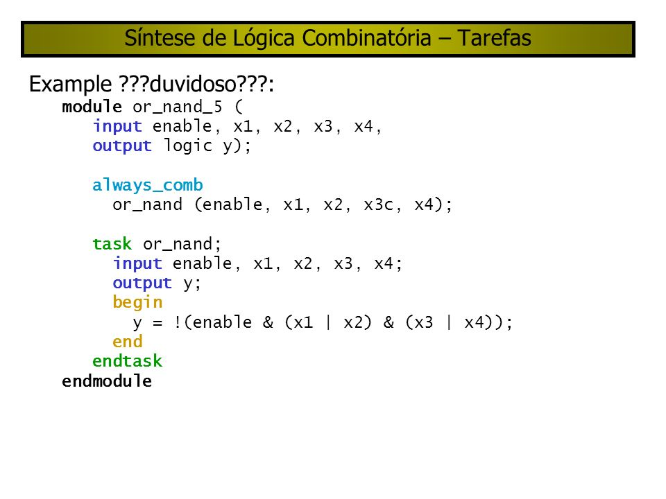 Síntese de Lógica Combinatória – Tarefas Example duvidoso : module or_nand_5 ( input enable, x1, x2, x3, x4, output logic y); always_comb or_nand (enable, x1, x2, x3c, x4); task or_nand; input enable, x1, x2, x3, x4; output y; begin y = !(enable & (x1 | x2) & (x3 | x4)); end endtask endmodule