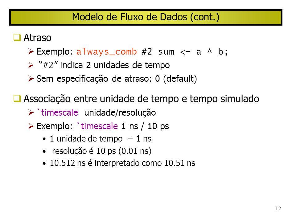 12 Modelo de Fluxo de Dados (cont.) Atraso Exemplo: always_comb #2 sum <= a ^ b; #2 indica 2 unidades de tempo Sem especificação de atraso: 0 (default