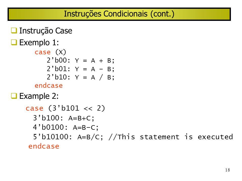18 Instruções Condicionais (cont.) Instrução Case Exemplo 1: case (X) 2b00: Y = A + B; 2b01: Y = A – B; 2b10: Y = A / B; endcase Example 2: case (3b10