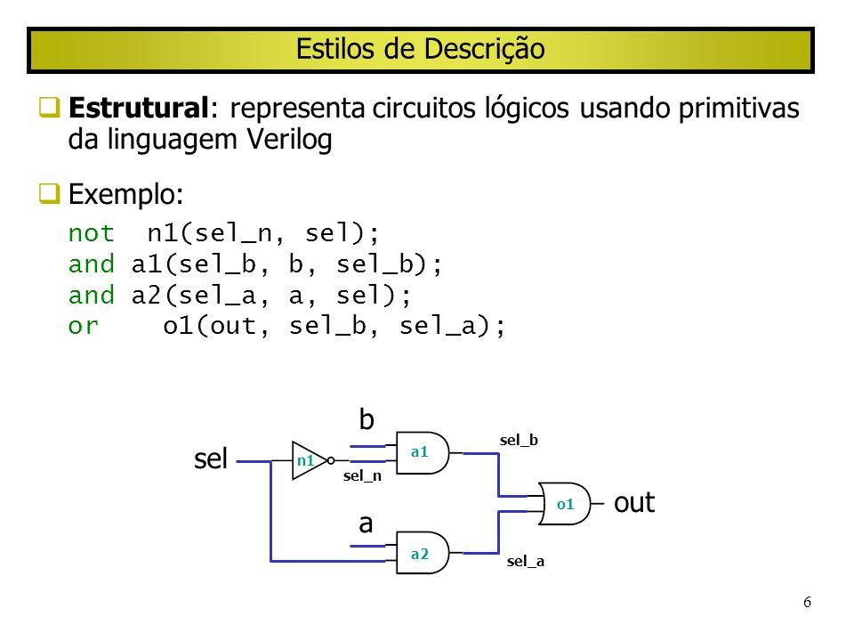 6 Estilos de Descrição Estrutural: representa circuitos lógicos usando primitivas da linguagem Verilog Exemplo: not n1(sel_n, sel); and a1(sel_b, b, s