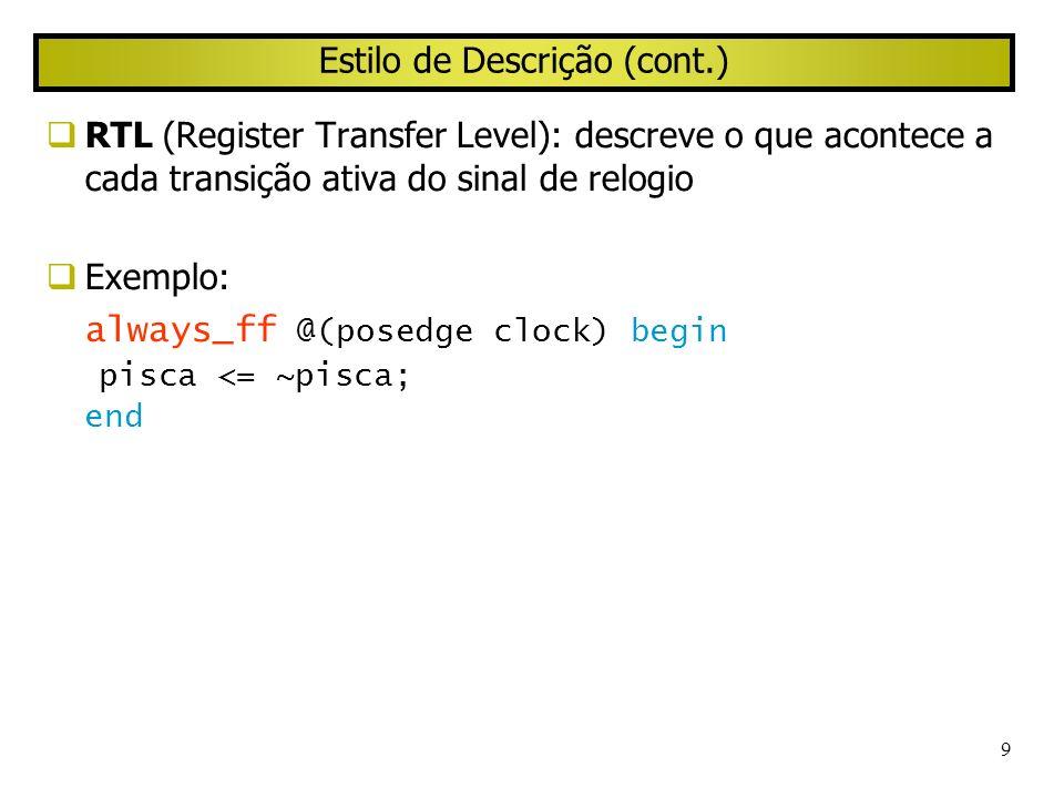 9 Estilo de Descrição (cont.) RTL (Register Transfer Level): descreve o que acontece a cada transição ativa do sinal de relogio Exemplo: always_ff @(p