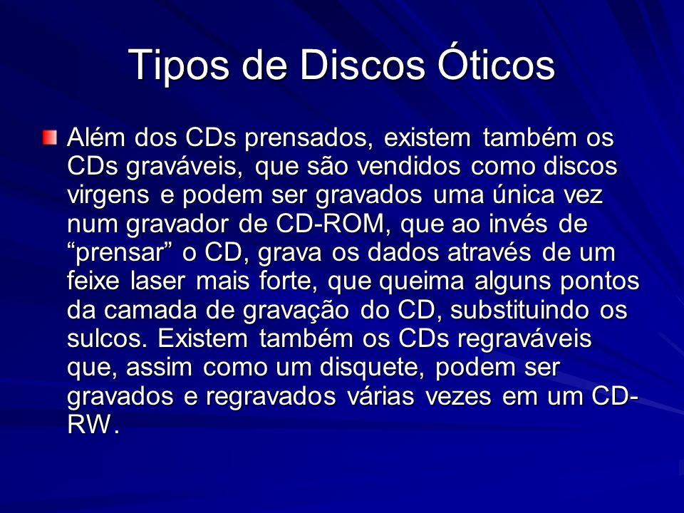 Tipos de Discos Óticos Além dos CDs prensados, existem também os CDs graváveis, que são vendidos como discos virgens e podem ser gravados uma única ve