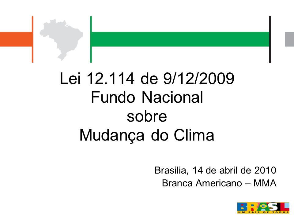 Lei 12.114 de 9/12/2009 Fundo Nacional sobre Mudança do Clima Brasilia, 14 de abril de 2010 Branca Americano – MMA