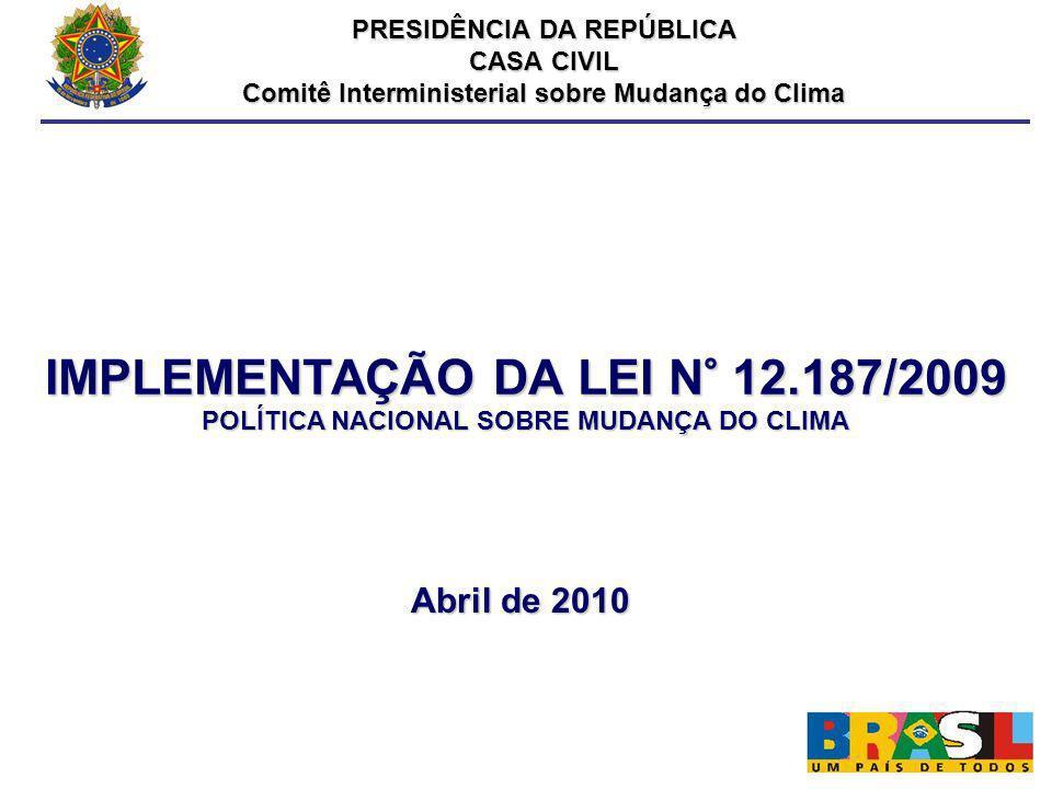 IMPLEMENTAÇÃO DA LEI N° 12.187/2009 POLÍTICA NACIONAL SOBRE MUDANÇA DO CLIMA Abril de 2010 PRESIDÊNCIA DA REPÚBLICA CASA CIVIL Comitê Interministerial
