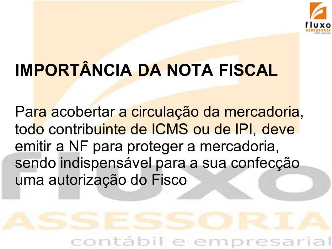 IMPORTÂNCIA DA NOTA FISCAL Para acobertar a circulação da mercadoria, todo contribuinte de ICMS ou de IPI, deve emitir a NF para proteger a mercadoria