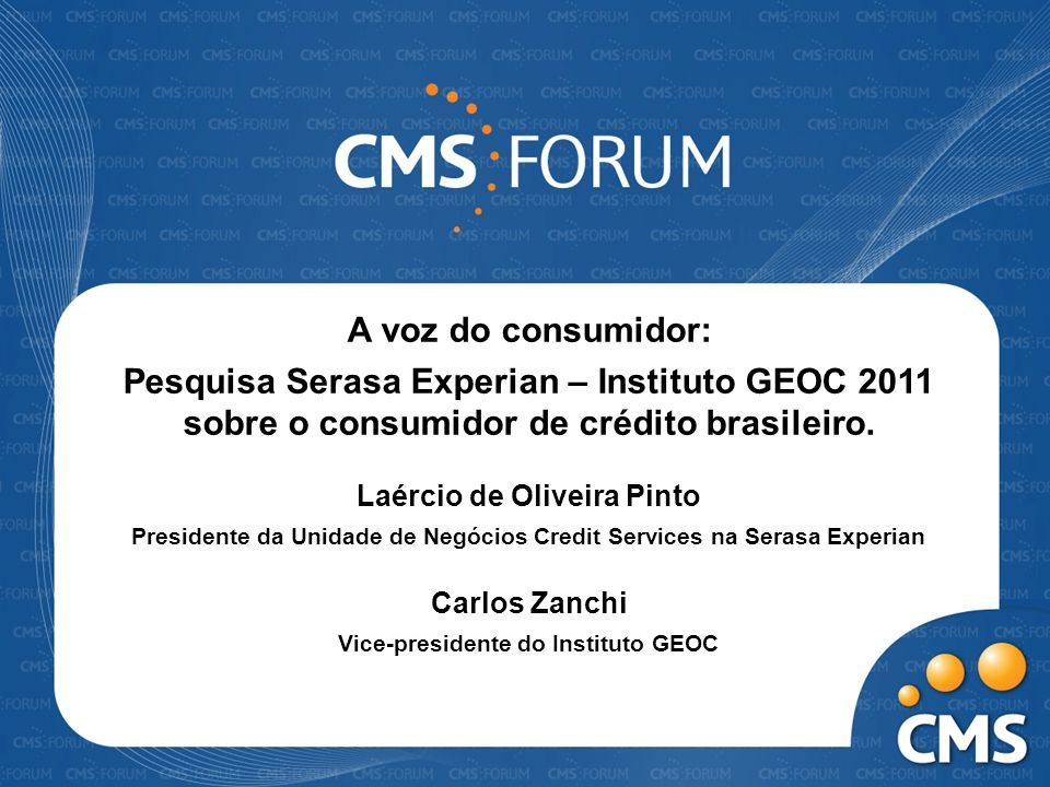 A voz do consumidor: Pesquisa Serasa Experian – Instituto GEOC 2011 sobre o consumidor de crédito brasileiro. Laércio de Oliveira Pinto Presidente da