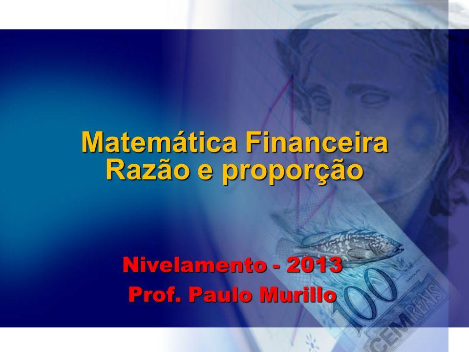 Matemática Financeira Razão e proporção Nivelamento - 2013 Prof. Paulo Murillo