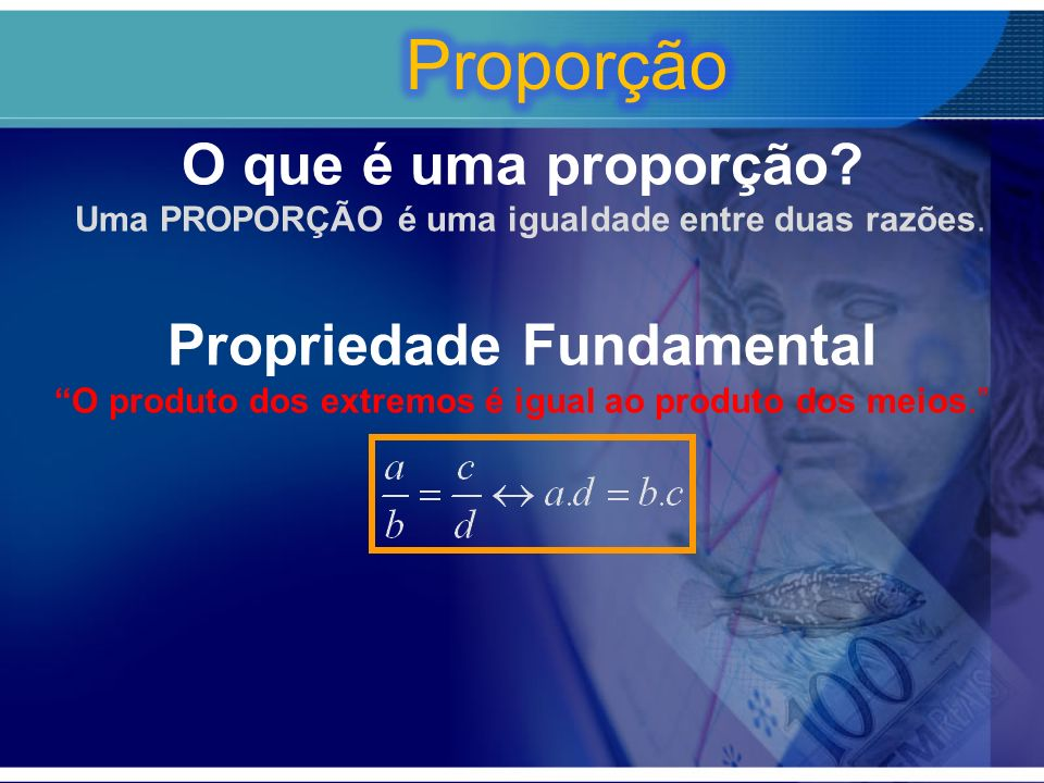 O que é uma proporção? Uma PROPORÇÃO é uma igualdade entre duas razões. Propriedade Fundamental O produto dos extremos é igual ao produto dos meios.