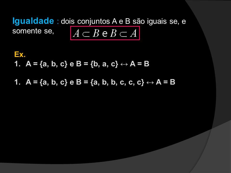 Igualdade : dois conjuntos A e B são iguais se, e somente se, Ex. 1.A = {a, b, c} e B = {b, a, c} A = B 1.A = {a, b, c} e B = {a, b, b, c, c, c} A = B