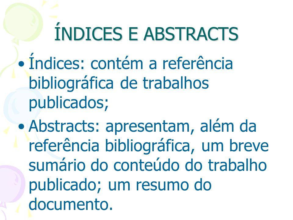 ÍNDICES E ABSTRACTS Índices: contém a referência bibliográfica de trabalhos publicados; Abstracts: apresentam, além da referência bibliográfica, um br