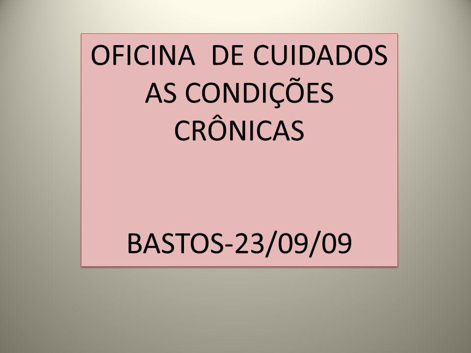 OFICINA DE CUIDADOS AS CONDIÇÕES CRÔNICAS BASTOS-23/09/09 OFICINA DE CUIDADOS AS CONDIÇÕES CRÔNICAS BASTOS-23/09/09