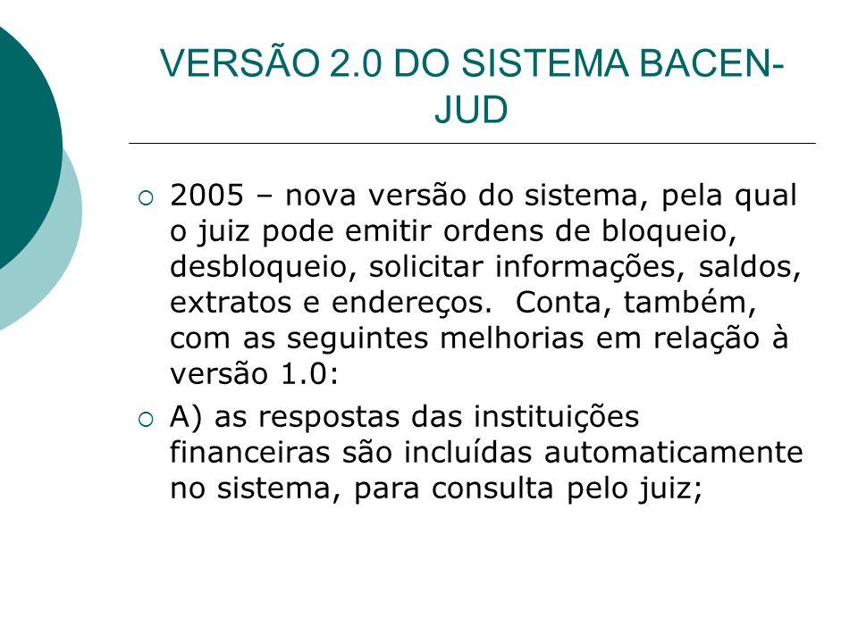 VERSÃO 2.0 DO SISTEMA BACEN- JUD B) O juiz pode realizar, no próprio site do Bacen Jud, a transferência de valores bloqueados para contas judiciais; C) O sistema permite maior agilidade para o desbloqueio (total ou parcial) de contas, o que ameniza os efeitos de um eventual bloqueio (a maior do que o valor da dívida executada); D) o sistema agora conta com um cadastro atualizado de todas as varas e juízos.