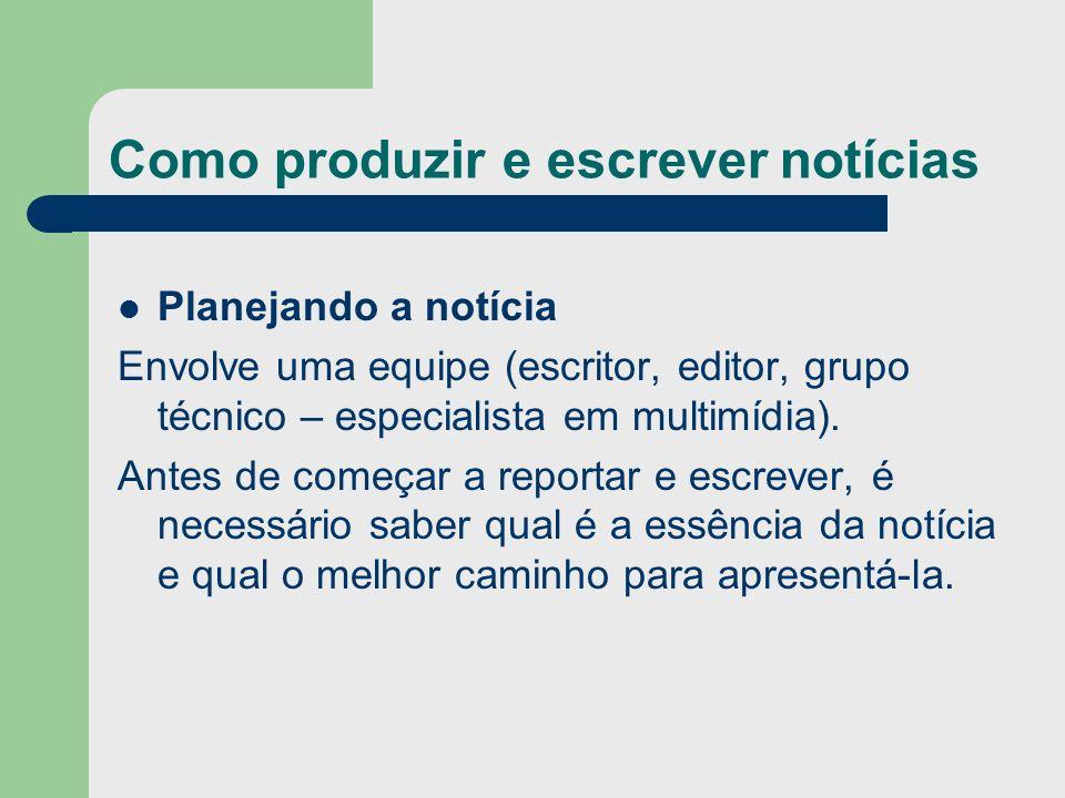 Como produzir e escrever notícias Planejando a notícia Envolve uma equipe (escritor, editor, grupo técnico – especialista em multimídia). Antes de com