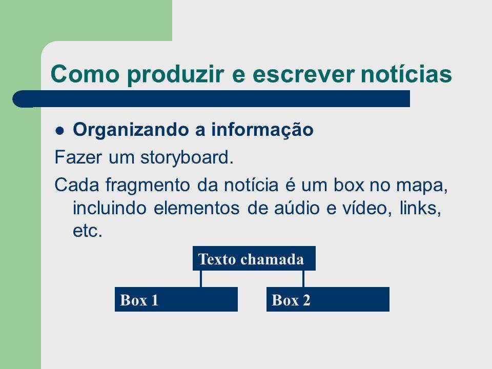 Como produzir e escrever notícias Organizando a informação Fazer um storyboard. Cada fragmento da notícia é um box no mapa, incluindo elementos de aúd