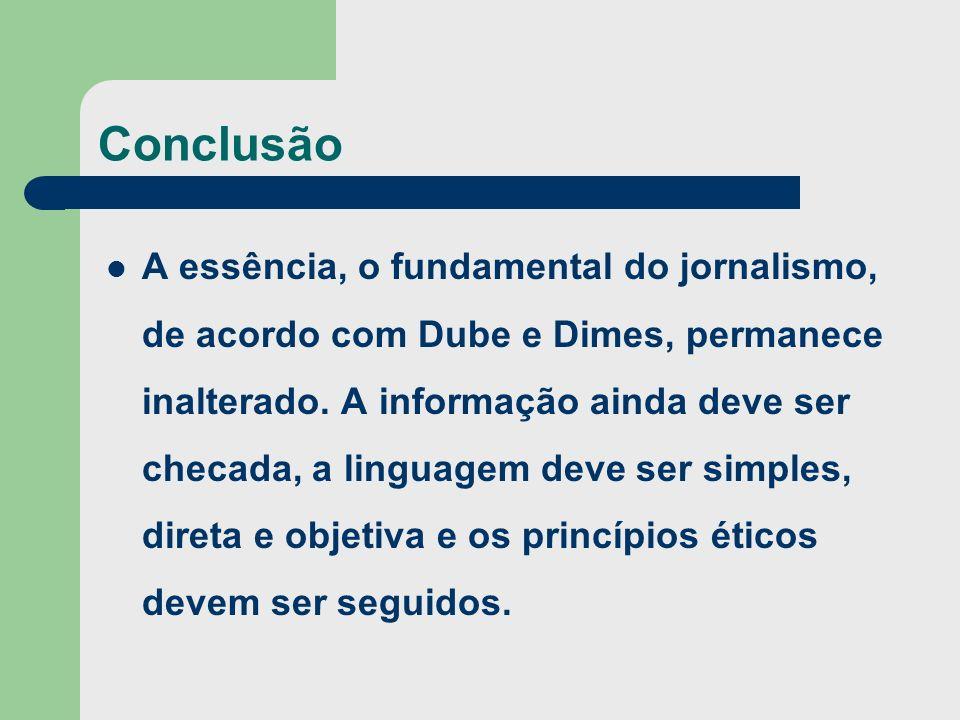 Conclusão A essência, o fundamental do jornalismo, de acordo com Dube e Dimes, permanece inalterado. A informação ainda deve ser checada, a linguagem