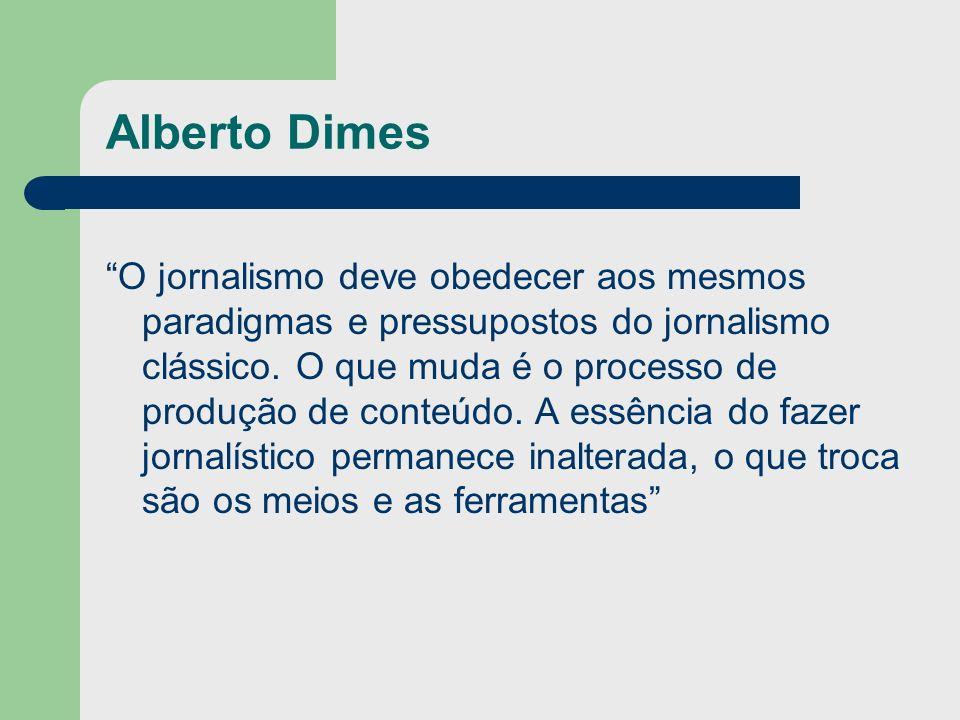Alberto Dimes O jornalismo deve obedecer aos mesmos paradigmas e pressupostos do jornalismo clássico. O que muda é o processo de produção de conteúdo.