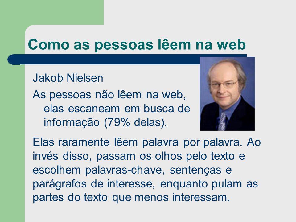 Como as pessoas lêem na web Jakob Nielsen As pessoas não lêem na web, elas escaneam em busca de informação (79% delas). Elas raramente lêem palavra po
