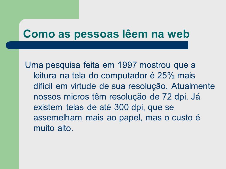 Como as pessoas lêem na web Uma pesquisa feita em 1997 mostrou que a leitura na tela do computador é 25% mais difícil em virtude de sua resolução. Atu