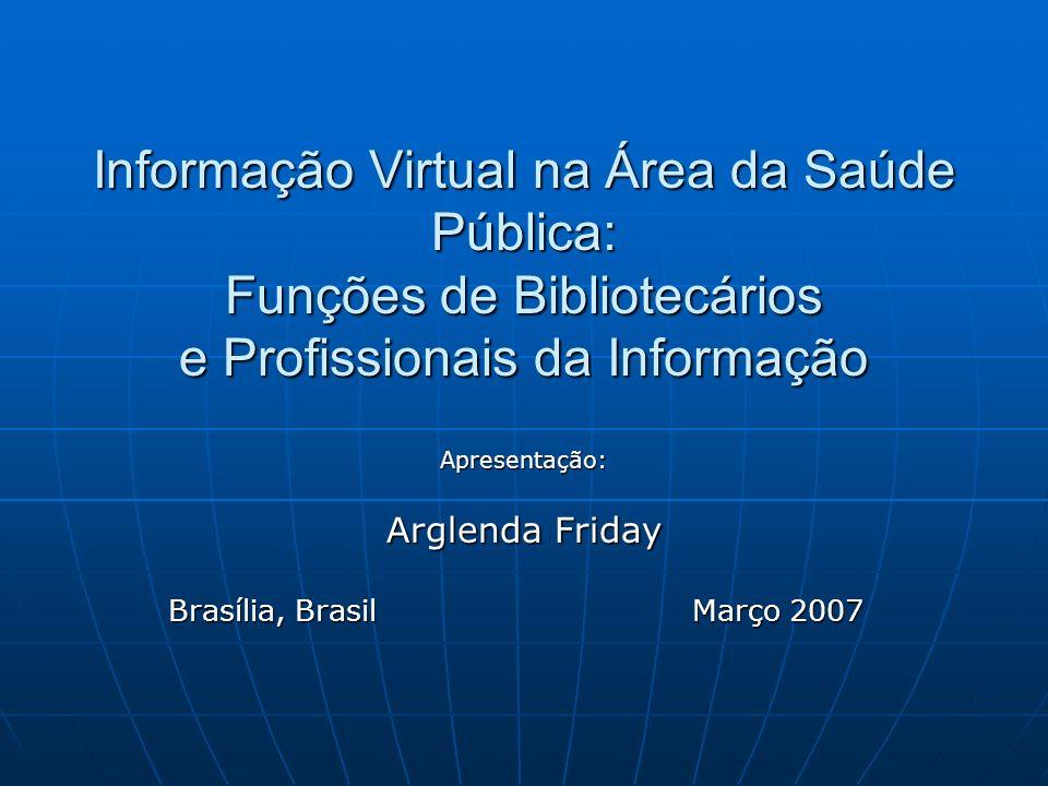 Informação Virtual na Área da Saúde Pública: Funções de Bibliotecários e Profissionais da Informação Apresentação: Arglenda Friday Brasília, Brasil Ma