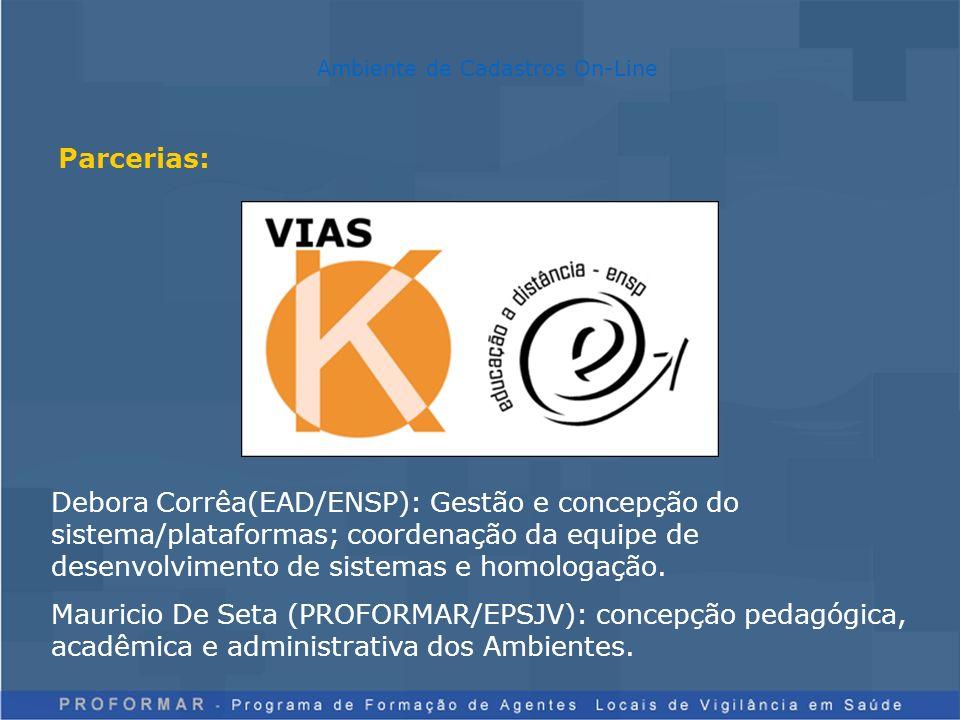 Parcerias: Ambiente de Cadastros On-Line Debora Corrêa(EAD/ENSP): Gestão e concepção do sistema/plataformas; coordenação da equipe de desenvolvimento de sistemas e homologação.