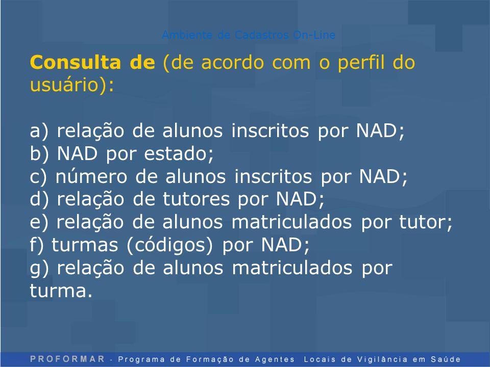 Consulta de (de acordo com o perfil do usuário): a) relação de alunos inscritos por NAD; b) NAD por estado; c) número de alunos inscritos por NAD; d) relação de tutores por NAD; e) relação de alunos matriculados por tutor; f) turmas (códigos) por NAD; g) relação de alunos matriculados por turma.