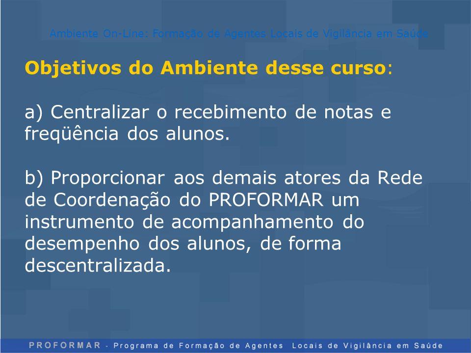 Objetivos do Ambiente desse curso: a) Centralizar o recebimento de notas e freqüência dos alunos. b) Proporcionar aos demais atores da Rede de Coorden
