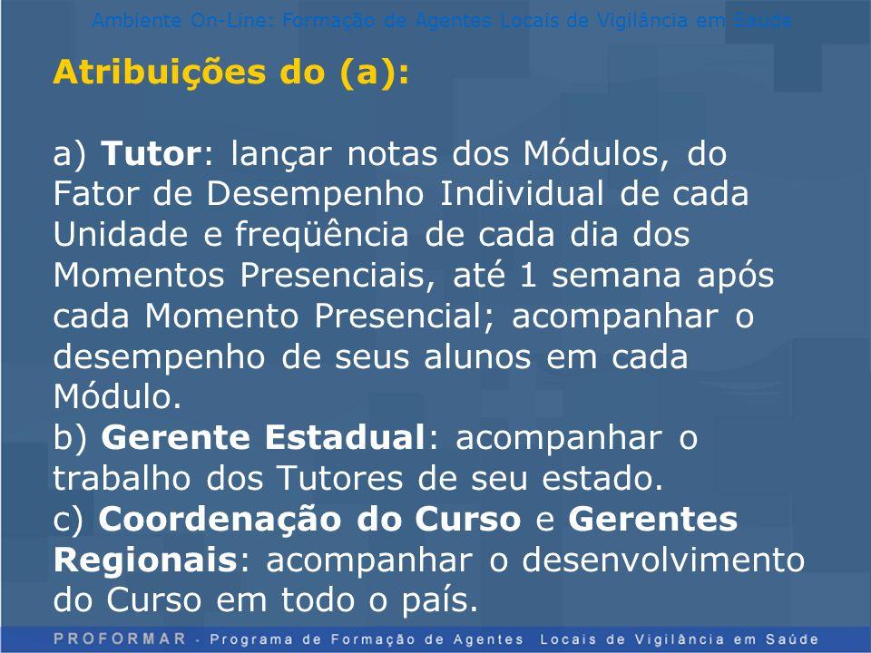 Atribuições do (a): a) Tutor: lançar notas dos Módulos, do Fator de Desempenho Individual de cada Unidade e freqüência de cada dia dos Momentos Presen