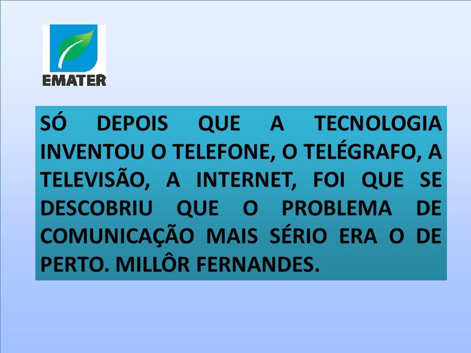 SÓ DEPOIS QUE A TECNOLOGIA INVENTOU O TELEFONE, O TELÉGRAFO, A TELEVISÃO, A INTERNET, FOI QUE SE DESCOBRIU QUE O PROBLEMA DE COMUNICAÇÃO MAIS SÉRIO ER