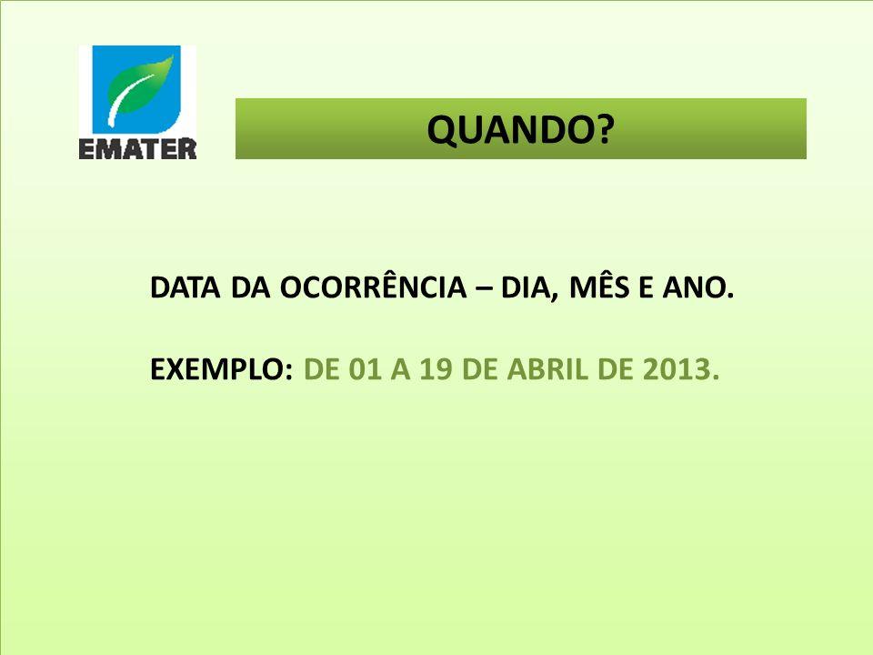 QUANDO? DATA DA OCORRÊNCIA – DIA, MÊS E ANO. EXEMPLO: DE 01 A 19 DE ABRIL DE 2013.