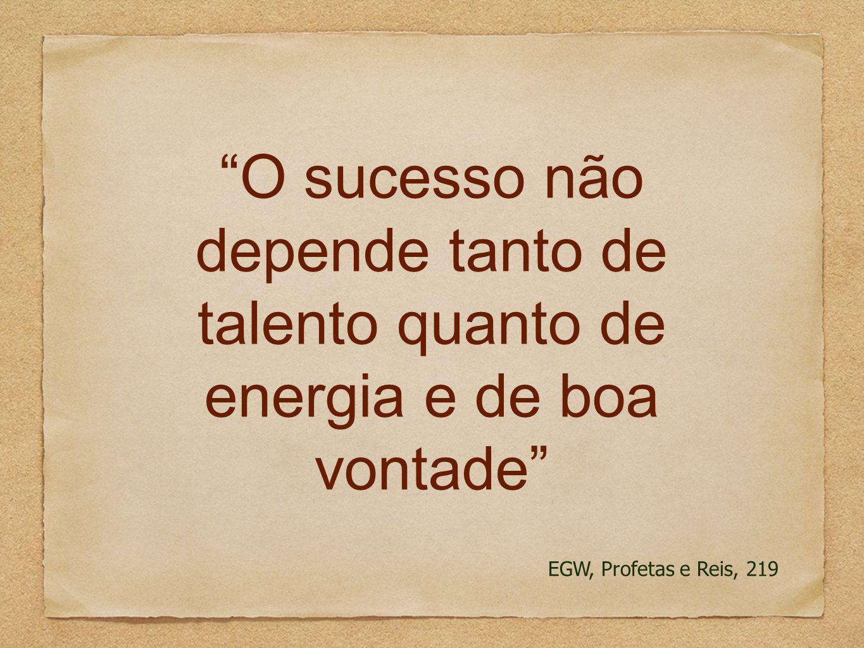 O sucesso não depende tanto de talento quanto de energia e de boa vontade EGW, Profetas e Reis, 219