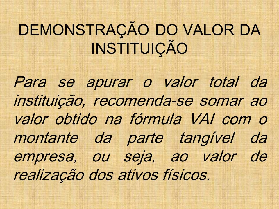 DEMONSTRAÇÃO DO VALOR DA INSTITUIÇÃO Para se apurar o valor total da instituição, recomenda-se somar ao valor obtido na fórmula VAI com o montante da