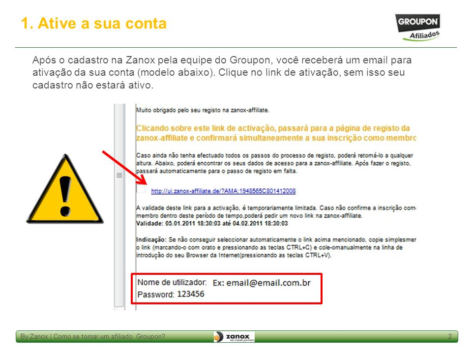 By Zanox | Como se tornar um afiliado Groupon?2 1. Ative a sua conta Após o cadastro na Zanox pela equipe do Groupon, você receberá um email para ativ