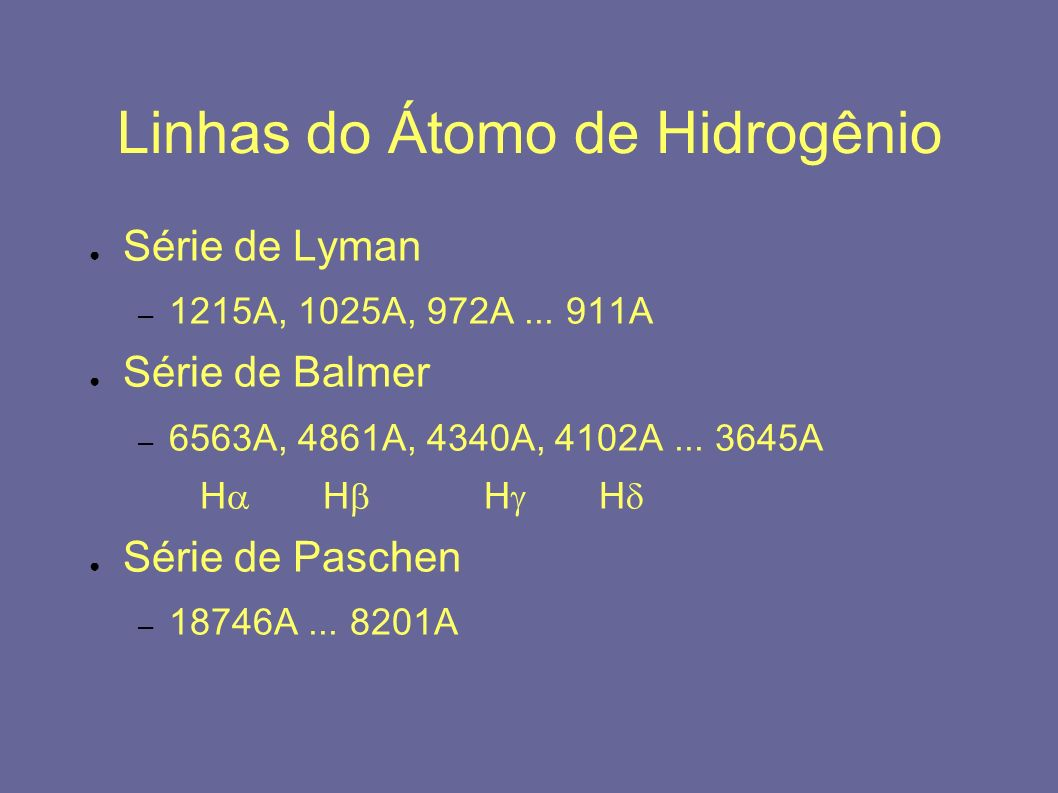 Linhas do Átomo de Hidrogênio Série de Lyman – 1215A, 1025A, 972A... 911A Série de Balmer – 6563A, 4861A, 4340A, 4102A... 3645A H H H H Série de Pasch