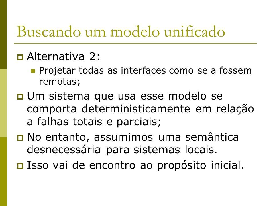 Buscando um modelo unificado Alternativa 2: Projetar todas as interfaces como se a fossem remotas; Um sistema que usa esse modelo se comporta determin
