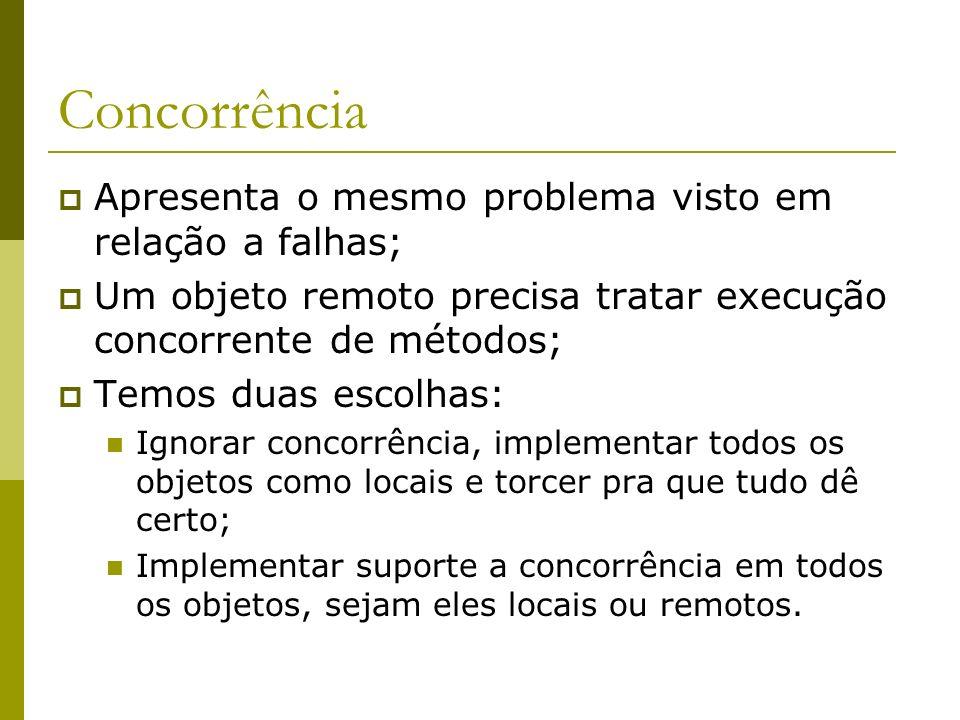 Concorrência Apresenta o mesmo problema visto em relação a falhas; Um objeto remoto precisa tratar execução concorrente de métodos; Temos duas escolha