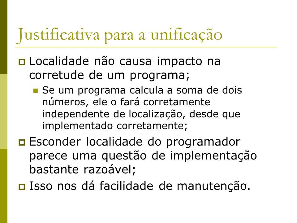 Justificativa para a unificação Localidade não causa impacto na corretude de um programa; Se um programa calcula a soma de dois números, ele o fará co