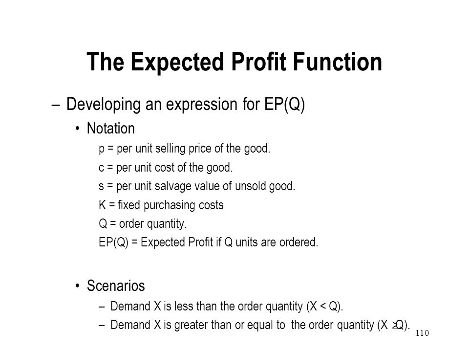 109 To find an optimal order quantity we need to balance the expected cost of over-ordering and under ordering. Expected Profit = (Profit when Demand=