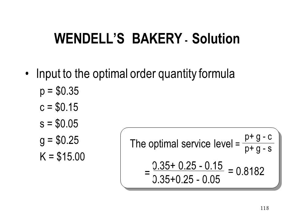 117 WENDELLS BAKERY Management in Wendells wishes to determine the number of donuts to prepare for sale, on weekday evenings Data –Unit cost is $0.15.