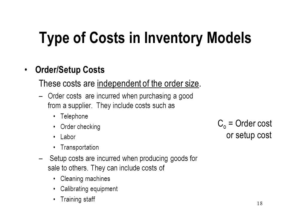 17 Holding Costs (Carrying costs): These costs depend on the order size –Cost of capital –Storage space rental cost –Costs of utilities –Labor –Insura