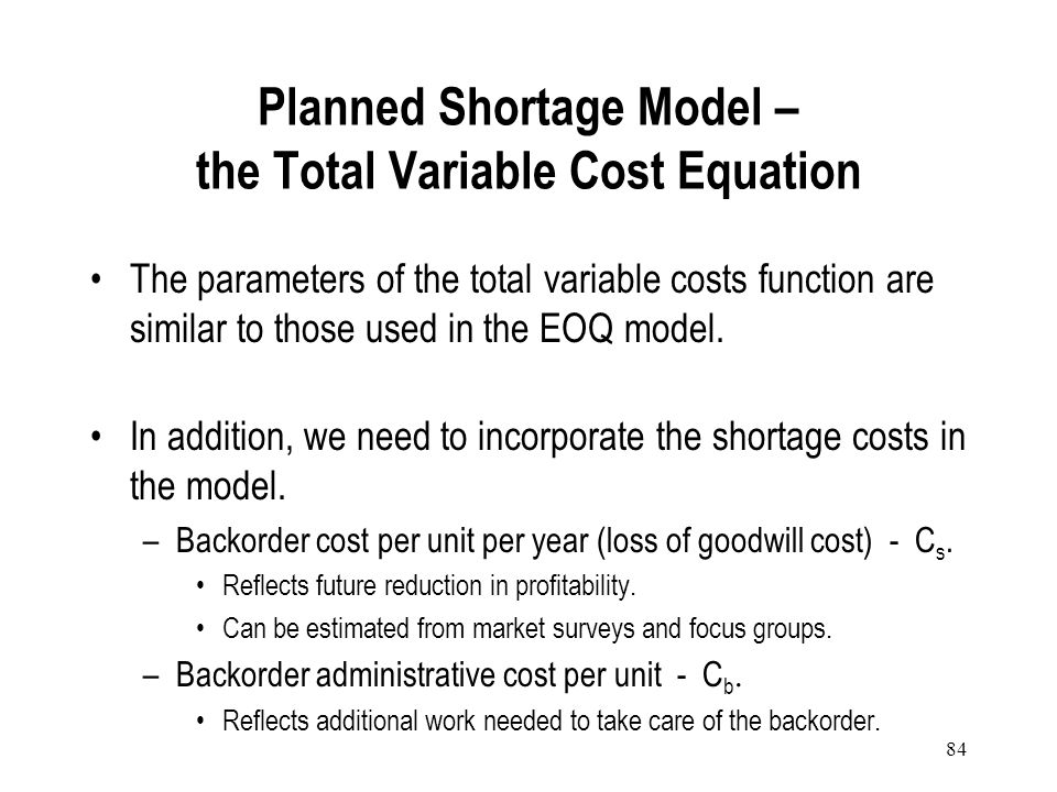 83 Planned Shortage Model When an item is out of stock, customers may: –Go somewhere else (lost sales). –Place their order and wait (backordering). In