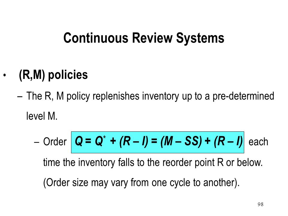 97 (R, M) policies –When items are not necessarily sold one at a time, the reorder point might be missed, and out of stock situations might occur more
