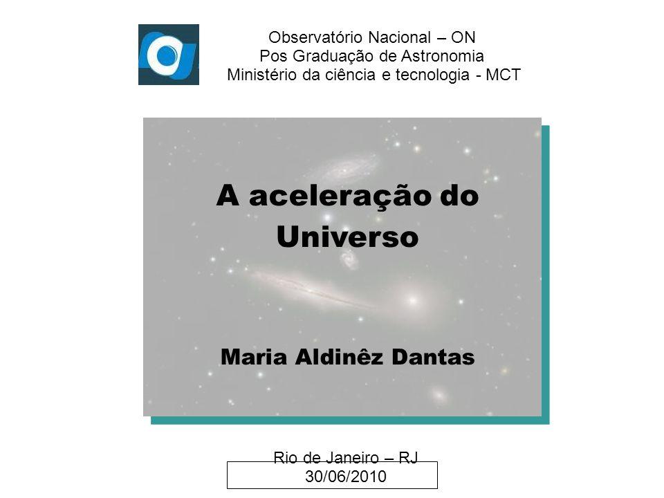 Observatório Nacional – ON Pos Graduação de Astronomia Ministério da ciência e tecnologia - MCT A aceleração do Universo Maria Aldinêz Dantas Rio de J